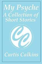 My Psyche: A Collection of Short Stories by Calkins, Curtis -Paperback