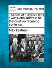 The Trial of Eugene Debs: With Debs' Address to the Court on Receiving Sentence. by Max Eastman (Paperback / softback, 2010)