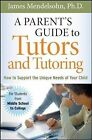 A Parent's Guide to Tutors and Tutoring: How to Support the Unique Needs of Your Child by James Mendelsohn (Paperback, 2008)
