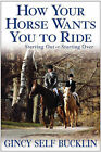 How Your Horse Wants You to Ride: Starting Out, Starting Over by Gincy Self Bucklin (Hardback, 2004)