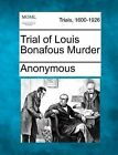 Trial of Louis Bonafous Murder by Anonymous (Paperback / softback, 2012)
