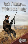 Basic Training for the Wilderness Hunter: Preparing for Your Outdoor Adventure by Maurus Sorg MD (Paperback, 2010)