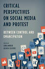 Critical Perspectives on Social Media and Protest: Between Control and Emancipation by Rowman & Littlefield International (Paperback, 2015)