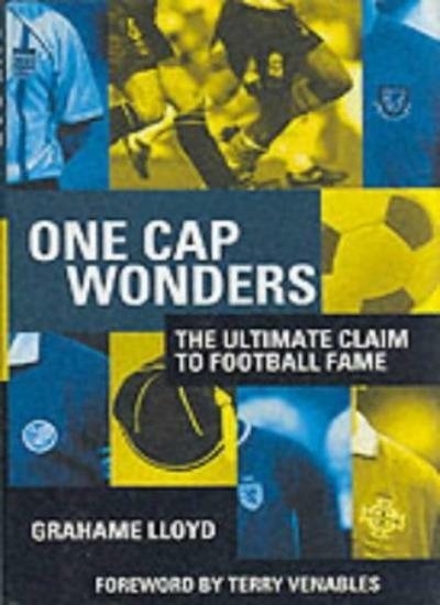 One Cap Wonders: The Ultimate Claim to Football Fame By Grahame Lloyd