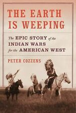 The Earth Is Weeping : The Epic Story of the Indian Wars for the American West by Peter Cozzens (2016, Hardcover)