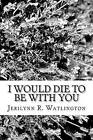 I Would Die to Be with You by Jerilynn R Watlington (Paperback / softback, 2011)