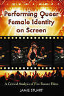 Performing Queer Female Identity on Screen: A Critical Analysis of Five Recent Films by Jamie L. Stuart (Paperback, 2008)