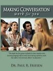 Making Conversation Work for You by Dr Paul R Friesen 9781450224093