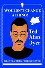 Wouldn't Change a Thing 9780595328376 by Ted Alan Dyer Paperback