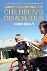 Family Consequences of Children's Disabilities by Denis P. Hogan (Hardback, 2012)