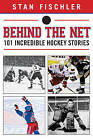 Behind the Net: 101 Incredible Hockey Stories by Stan Fischler (Hardback, 2013)