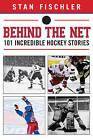 Behind the Net: 101 Incredible Hockey Stories by Stan Fischler (Hardback, 2013)