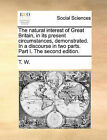 The Natural Interest of Great Britain, in Its Present Circumstances, Demonstrated. in a Discourse in Two Parts. Part I. the Second Edition. by W T W (Paperback / softback, 2010)