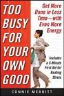 Too Busy for Your Own Good: Get More Done in Less Time-with Even More Energy by Connie Merritt (Paperback, 2009)