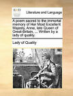 A Poem Sacred to the Immortal Memory of Her Most Excellent Majesty, Anne, Late Queen of Great-Britain, ... Written by a Lady of Quality. by Of Quality Lady of Quality (Paperback / softback, 2010)