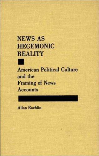 News as Hegemonic Reality: American Political Culture and the Framing of News...