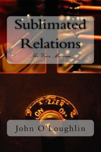 Sublimated Relations : The Voice Museum by John O'Loughlin (2014, Paperback)