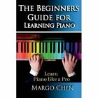 Learn Piano: The Beginners Guide for Learning Piano: The Guide to Learn Piano Like a Pro by Margo Chen (Paperback / softback, 2014)