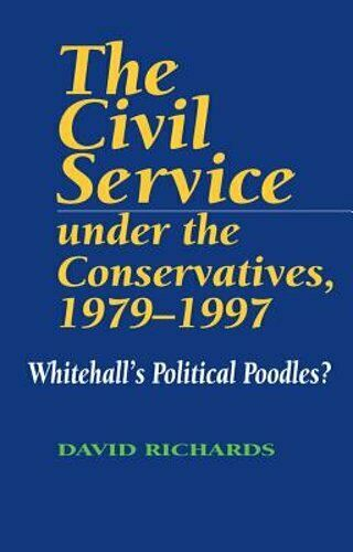The Civil Service Under the Conservatives 1979-1997: Whitehall's Political: New