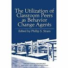 The Utilization of Classroom Peers as Behavior Change Agents by Phillip S. Strain (Paperback, 2013)