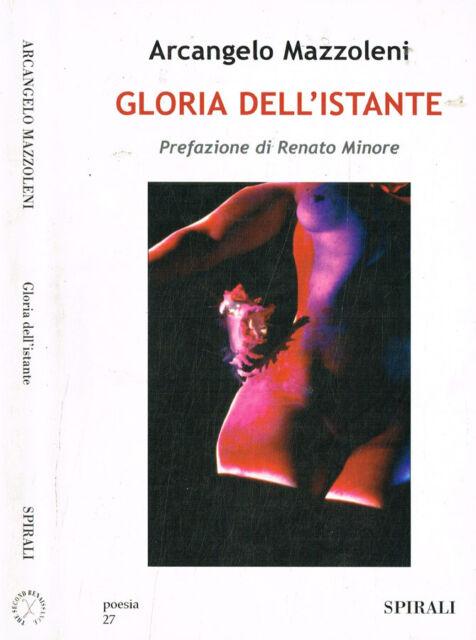Gloria dell'istante. Poesie 1991-2005. Arcangelo Mazzoleni. 2006. IED.