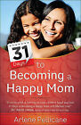 31 Days to Becoming a Happy Mom by Arlene Pellicane (Paperback, 2015)