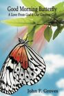 Good Morning Butterfly a Love From God Is Our Greatest Gift by John F. Groves S