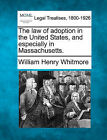 The Law of Adoption in the United States, and Especially in Massachusetts. by William Henry Whitmore (Paperback / softback, 2010)