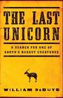 The Last Unicorn : A Search for One of Earth's Rarest Creatures by William DeBuys (2015, Hardcover)