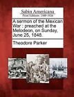 A Sermon of the Mexican War: Preached at the Melodeon, on Sunday, June 25, 1848. by Theodore Parker (Paperback / softback, 2012)