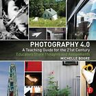 Photography 4.0: A Teaching Guide for the 21st Century: Educators Share Thoughts and Assignments by Michelle Bogre (Paperback, 2014)