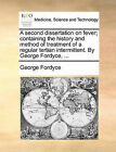 A Second Dissertation on Fever; Containing the History and Method of Treatment of a Regular Tertian Intermittent. by George Fordyce, ... by George Fordyce (Paperback / softback, 2010)