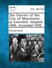 The Charter of the City of Manchester, as Amended. Adopted 1846, Amended 1848. by Gale, Making of Modern Law (Paperback / softback, 2013)