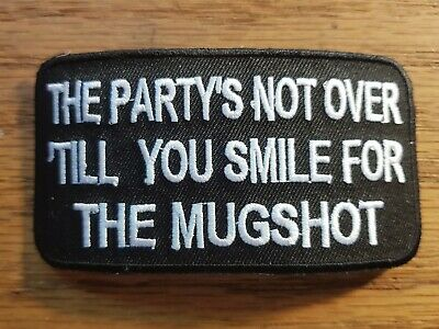 PARTY IS NOT OVER TILL YOU SMILE FOR THE MUGSHOT IRON or SEW-ON PATCH