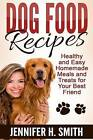 Dog Food Recipes: Healthy and Easy Homemade Meals and Treats for Your Best Friend by Jennifer H Smith (Paperback / softback, 2015)
