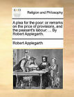 A Plea for the Poor: Or Remarks on the Price of Provisions, and the Peasant's Labour: ... by Robert Applegarth. by Robert Applegarth (Paperback / softback, 2010)