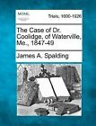 The Case of Dr. Coolidge, of Waterville, Me., 1847-49 by James A Spalding (Paperback / softback, 2012)