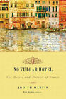 No Vulgar Hotel: The Desire and Pursuit of Venice by Judith Martin (Paperback, 2008)