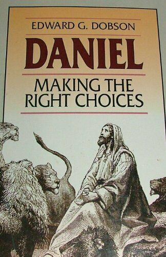 Daniel: Making the Right Choices By Edward G. Dobson