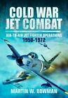 Cold War Jet Combat: Air-to-Air Jet Fighter Operations 1950 - 1982 by Martin Bowman (Hardback, 2016)