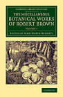 The Miscellaneous Botanical Works of Robert Brown: Volume 1 by Robert Brown (Paperback, 2014)