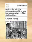 An Inquiry Into the Miscarriages of the Four Last Years Reign. ... the Sixth Edition. by Charles Povey (Paperback / softback, 2010)