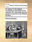 An Essay on the Plague. Containing a Discourse of the Reasons of It, and What May Be Proper to Prevent It. by Richard Boulton, ... by Richard Boulton (Paperback / softback, 2010)