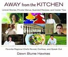 Away from the Kitchen: Untold Stories, Private Menus, Guarded Recipes, and Insider Tips: Favorite Regional Chefs Reveal, Confess, and Speak Out by Dawn Blume Hawkes (Hardback, 2014)