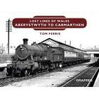 Lost Lines: Aberystwyth to Carmarthen by Tom Ferris (Hardback, 2016)
