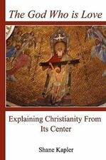The God Who Is Love : Explaining Christianity from Its Center by Shane...