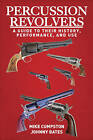 Percussion Revolvers: A Guide to Their History, Performance, and Use by Johnny Bates, Mike Cumpston (Paperback, 2014)
