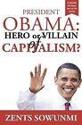 President Obama: Hero or Villain of Capitalism?: Economic Wars and Words of President Obama by Zents K Sowunmi (Paperback / softback, 2012)