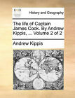 The Life of Captain James Cook. by Andrew Kippis, ... Volume 2 of 2 by Andrew Kippis (Paperback / softback, 2010)