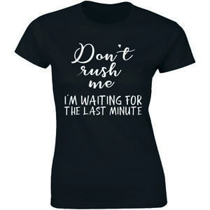 Don't Rush Me I'm Waiting For The Last Minute Funny Women's T-shirt Tee